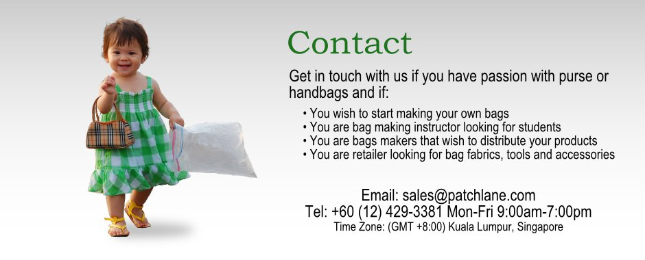 Contact. Get in touch with us if you wish to start making your own bags, you are bag making instructor looking for studnets, you are bags makers that wish to distribute your products, you are the retail shop looking for bag fabrics, tools and accessories suppliers.
