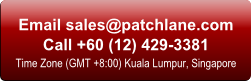 Email: sales at patchlane dot com. Call +60 (12) 429-3381. Time Zone (GMT +8:00) Kuala Lumpur, Singapore